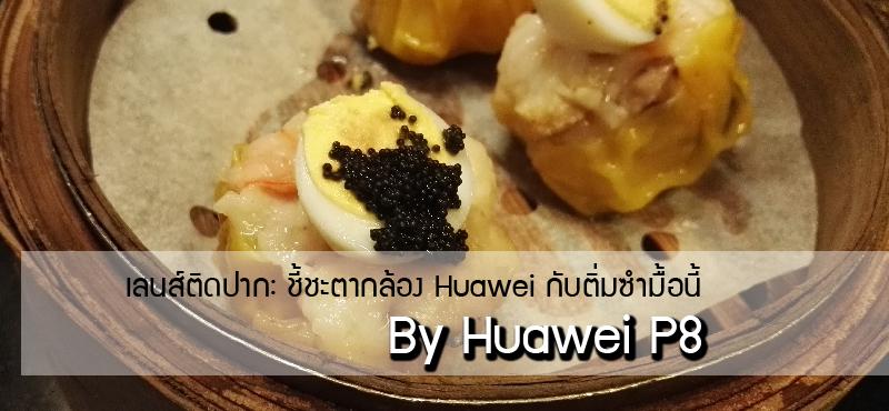 เลนส์ติดปาก : ชี้ชะตา Huawei P8 กับติ่มซำมื้อนี้
