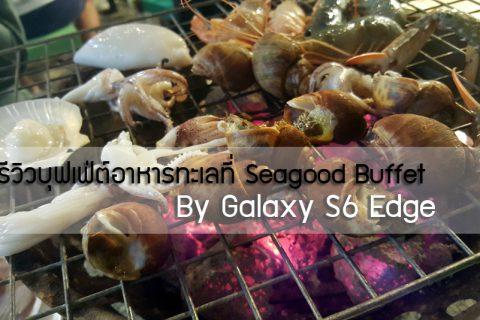 เลนส์ติดปาก : รีวิวบุฟเฟ่ต์อาหารทะเลที่ Seagood Buffet By Galaxy S6 Edge