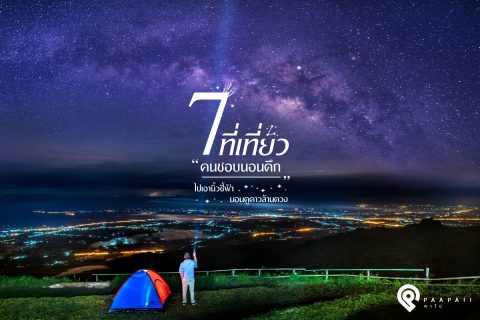 """7 ที่เที่ยว """"คนชอบนอนดึก"""" ไปเอานิ้วชี้ฟ้า นอนดูดาวล้านดวง"""