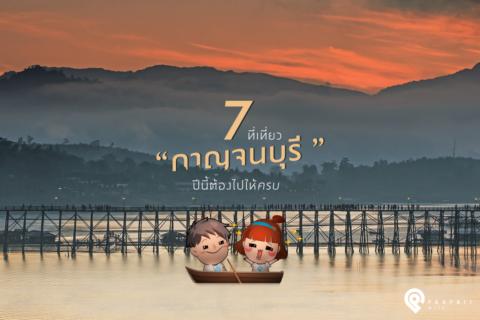 """7 ที่เที่ยว """"กาญจนบุรี"""" ปีนี้ต้องไปให้ครบ"""