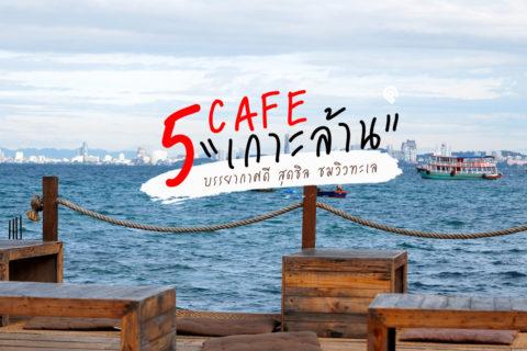 พาไป 5 คาเฟ่เกาะล้านบรรยากาศดี ชมวิว ชิลลมทะเล